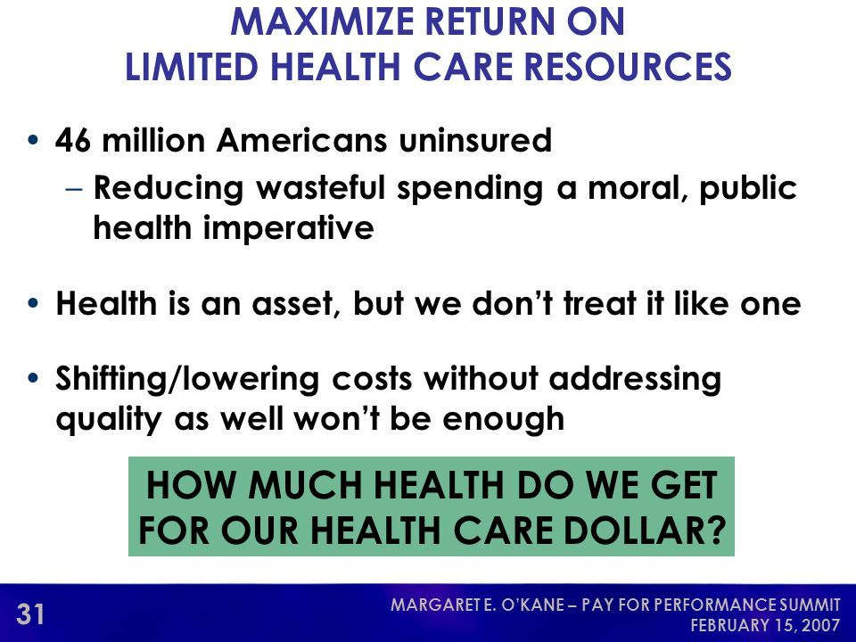31 MARGARET E. O'KANE – PAY FOR PERFORMANCE SUMMIT FEBRUARY 15, 2007 MAXIMIZE RETURN ON LIMITED HEALTH CARE RESOURCES 46 million Americans uninsured –
