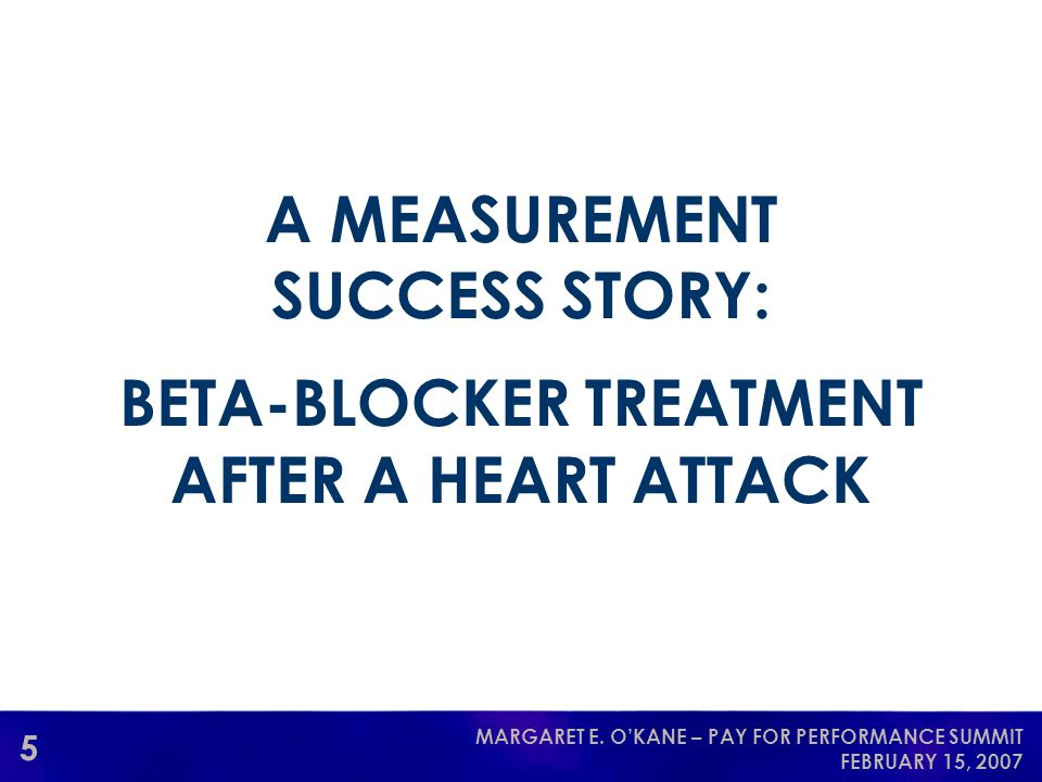 5 MARGARET E. O'KANE – PAY FOR PERFORMANCE SUMMIT FEBRUARY 15, 2007 A MEASUREMENT SUCCESS STORY: BETA-BLOCKER TREATMENT AFTER A HEART ATTACK