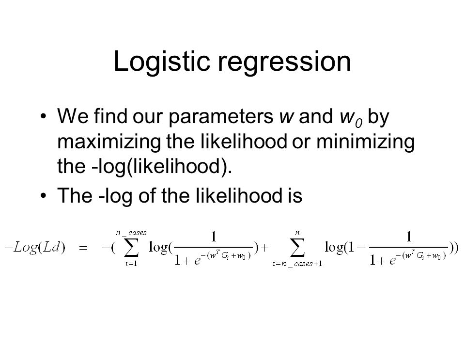 Logistic regression We find our parameters w and w 0 by maximizing the likelihood or minimizing the -log(likelihood). The -log of the likelihood is