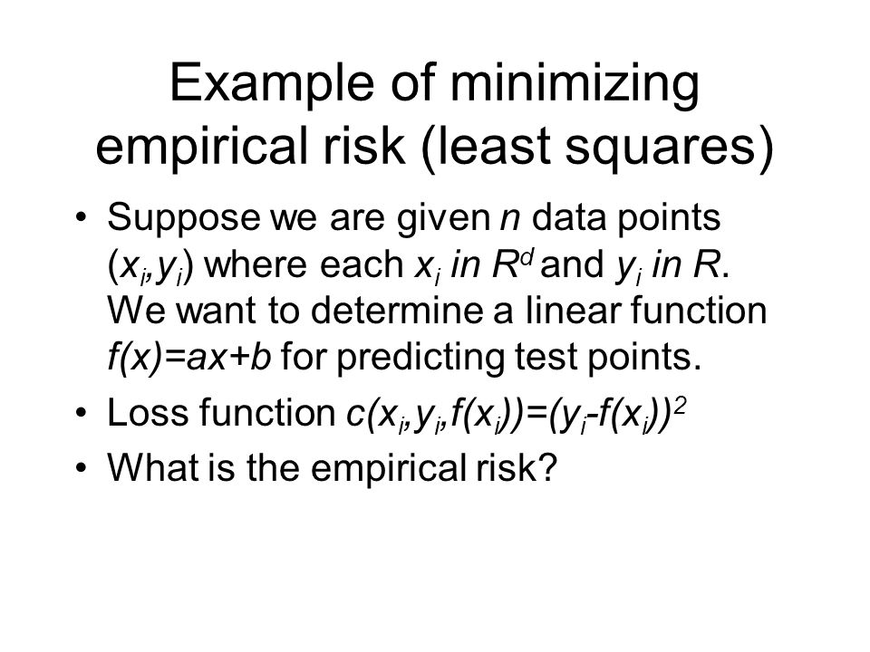 Example of minimizing empirical risk (least squares) Suppose we are given n data points (x i,y i ) where each x i in R d and y i in R. We want to dete