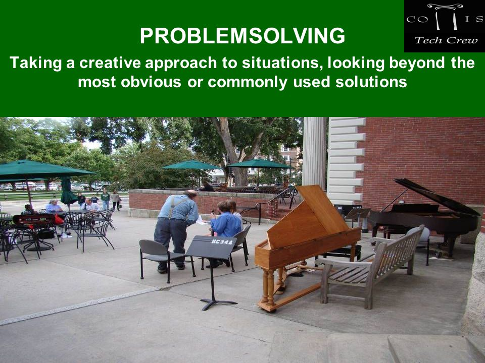 PROBLEMSOLVING Taking a creative approach to situations, looking beyond the most obvious or commonly used solutions