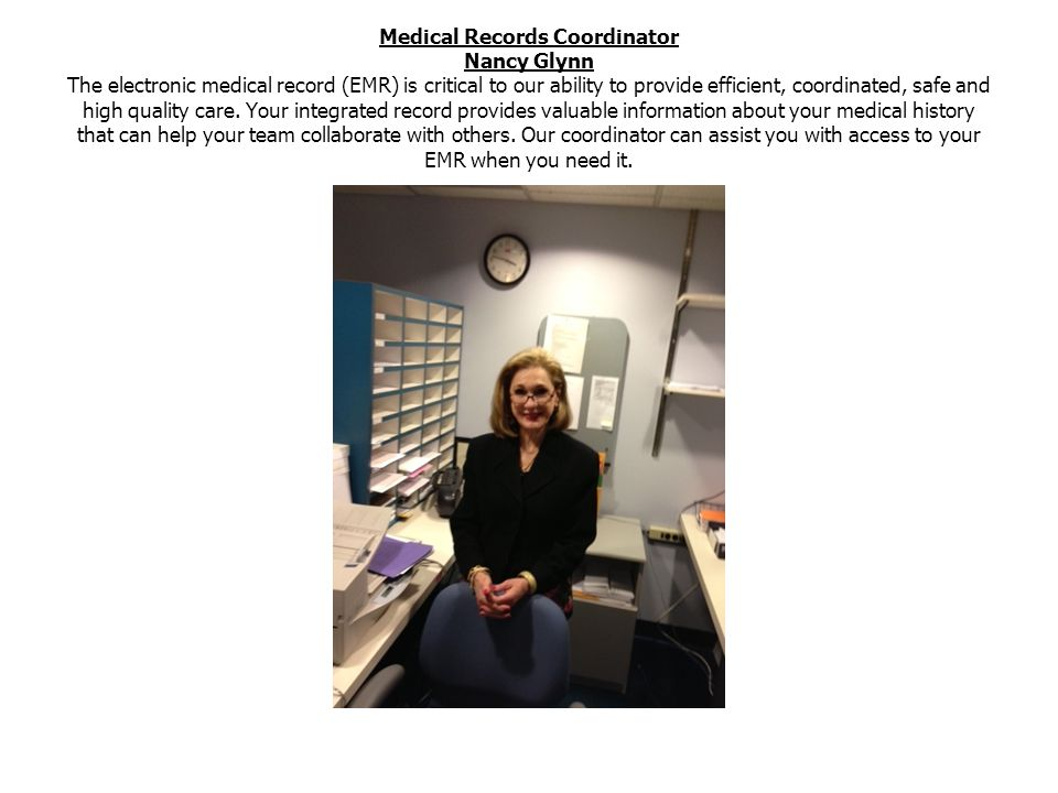 Medical Records Coordinator Nancy Glynn The electronic medical record (EMR) is critical to our ability to provide efficient, coordinated, safe and high quality care.