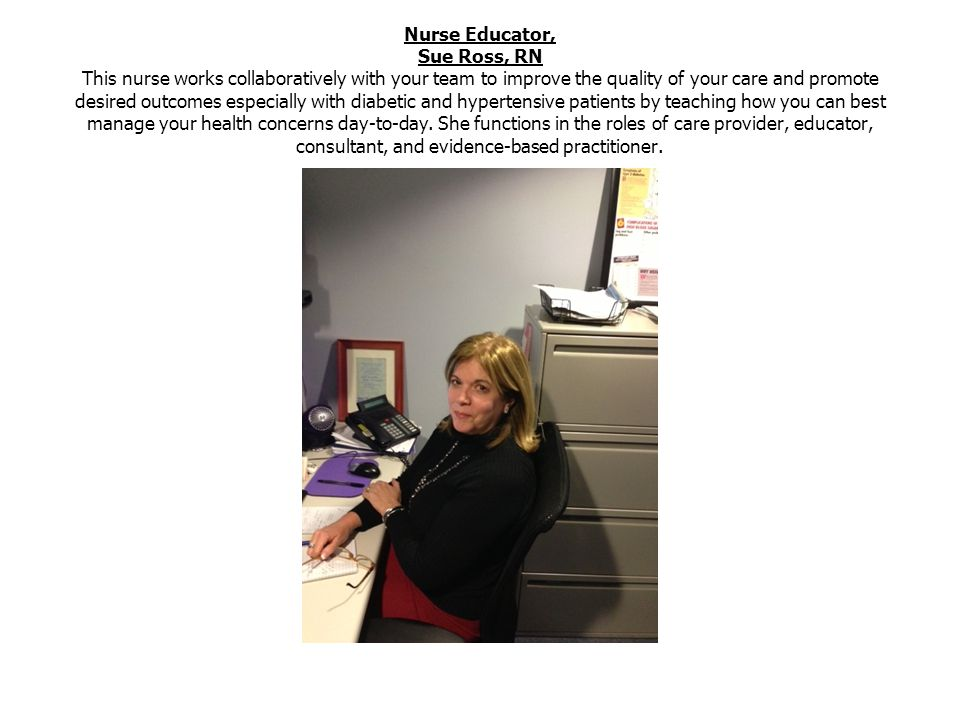 Nurse Educator, Sue Ross, RN This nurse works collaboratively with your team to improve the quality of your care and promote desired outcomes especially with diabetic and hypertensive patients by teaching how you can best manage your health concerns day-to-day.