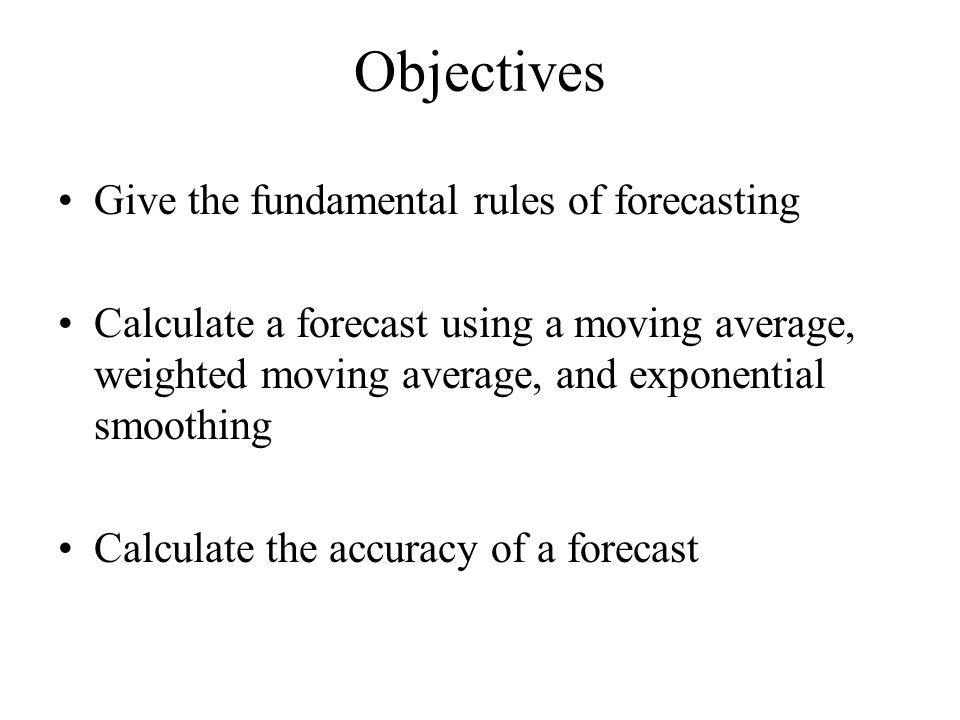 Objectives Give the fundamental rules of forecasting Calculate a forecast using a moving average, weighted moving average, and exponential smoothing Calculate the accuracy of a forecast