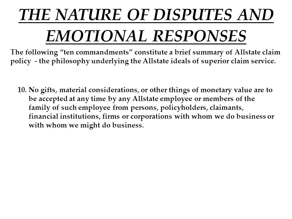 THE NATURE OF DISPUTES AND EMOTIONAL RESPONSES The following ten commandments constitute a brief summary of Allstate claim policy - the philosophy underlying the Allstate ideals of superior claim service.