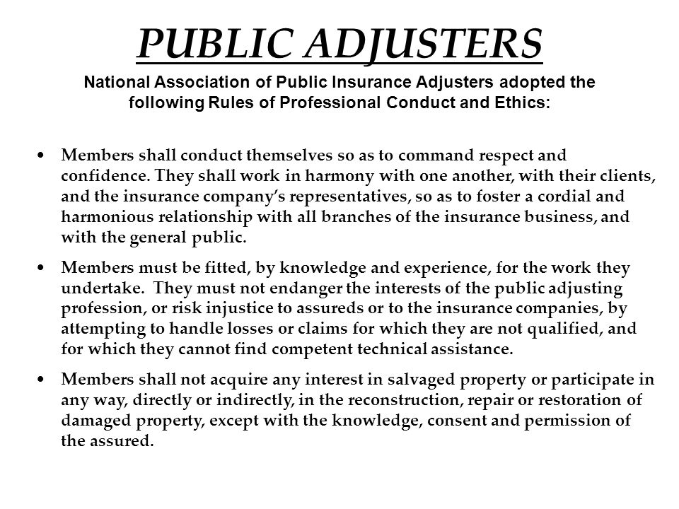 PUBLIC ADJUSTERS National Association of Public Insurance Adjusters adopted the following Rules of Professional Conduct and Ethics: Members shall conduct themselves so as to command respect and confidence.