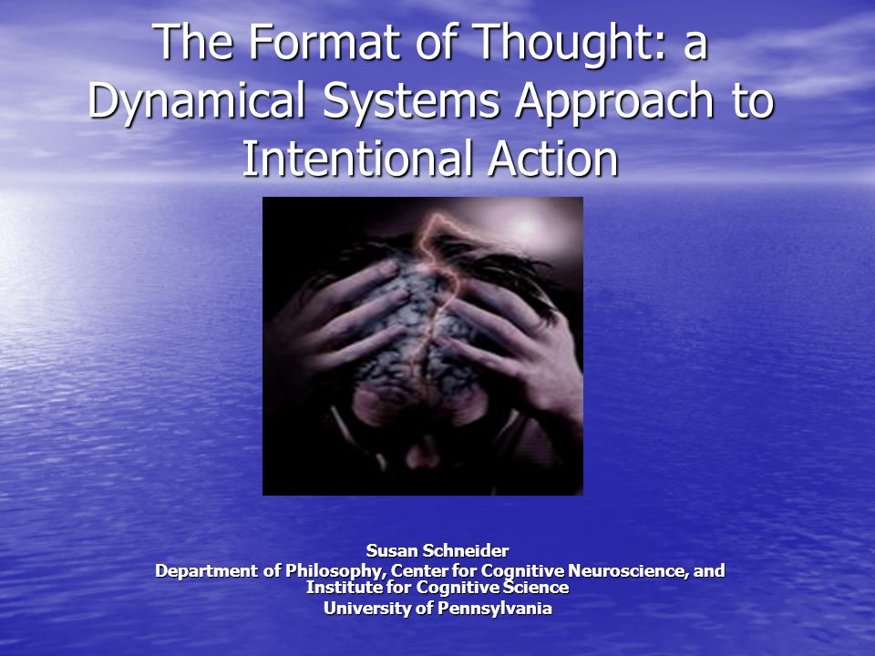 The Format of Thought: a Dynamical Systems Approach to Intentional Action Susan Schneider Department of Philosophy, Center for Cognitive Neuroscience, and Institute for Cognitive Science Department of Philosophy, Center for Cognitive Neuroscience, and Institute for Cognitive Science University of Pennsylvania