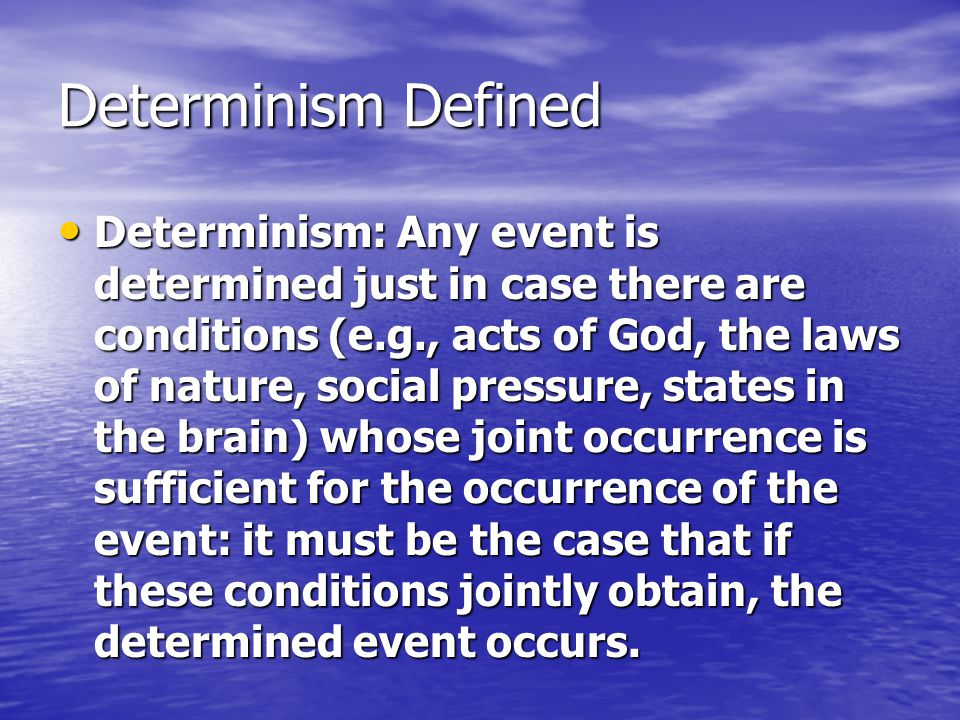 Determinism Defined Determinism: Any event is determined just in case there are conditions (e.g., acts of God, the laws of nature, social pressure, states in the brain) whose joint occurrence is sufficient for the occurrence of the event: it must be the case that if these conditions jointly obtain, the determined event occurs.