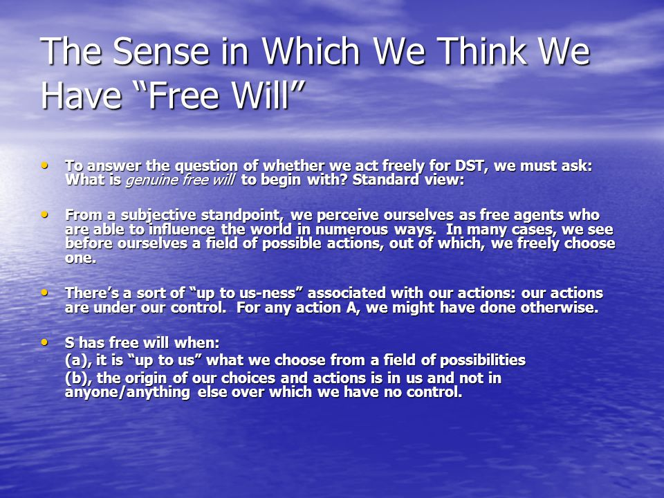 The Sense in Which We Think We Have Free Will To answer the question of whether we act freely for DST, we must ask: What is genuine free will to begin with.