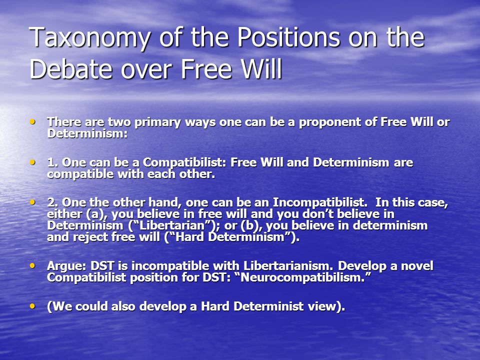 Taxonomy of the Positions on the Debate over Free Will There are two primary ways one can be a proponent of Free Will or Determinism: There are two primary ways one can be a proponent of Free Will or Determinism: 1.