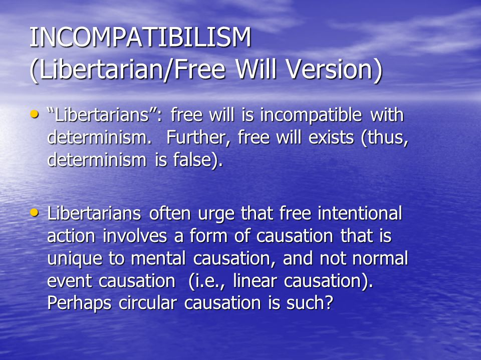 INCOMPATIBILISM (Libertarian/Free Will Version) Libertarians : free will is incompatible with determinism.