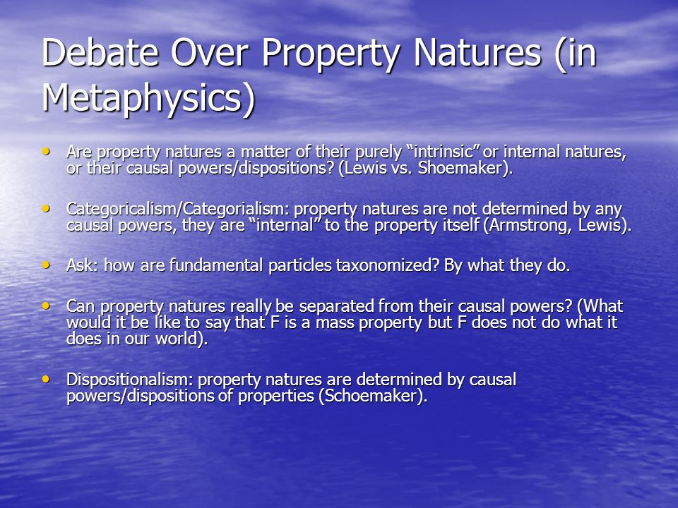 Debate Over Property Natures (in Metaphysics) Are property natures a matter of their purely intrinsic or internal natures, or their causal powers/dispositions.