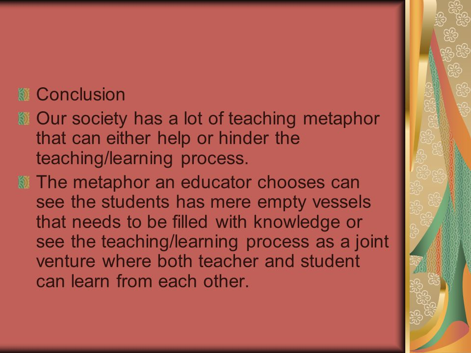 Conclusion Our society has a lot of teaching metaphor that can either help or hinder the teaching/learning process. The metaphor an educator chooses c