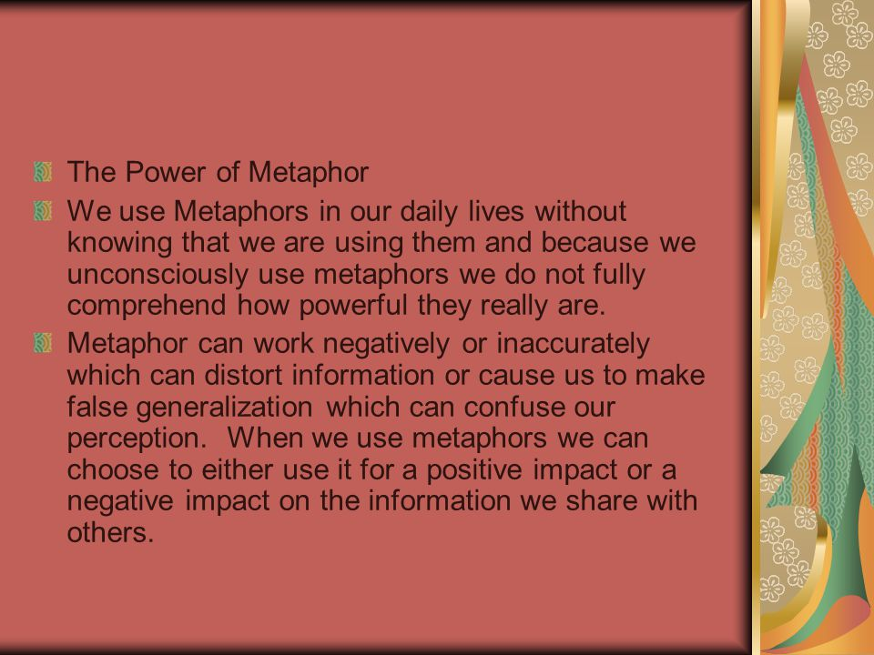 The Power of Metaphor We use Metaphors in our daily lives without knowing that we are using them and because we unconsciously use metaphors we do not