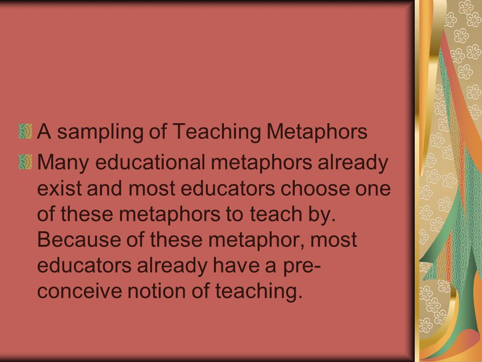 A sampling of Teaching Metaphors Many educational metaphors already exist and most educators choose one of these metaphors to teach by. Because of the