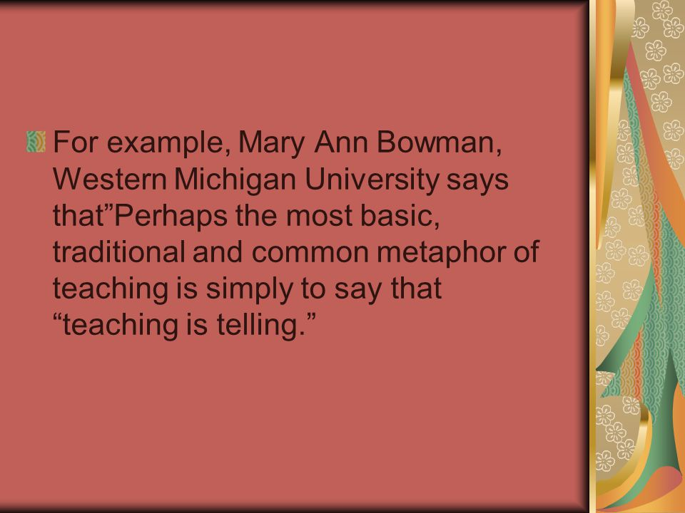 "For example, Mary Ann Bowman, Western Michigan University says that""Perhaps the most basic, traditional and common metaphor of teaching is simply to s"