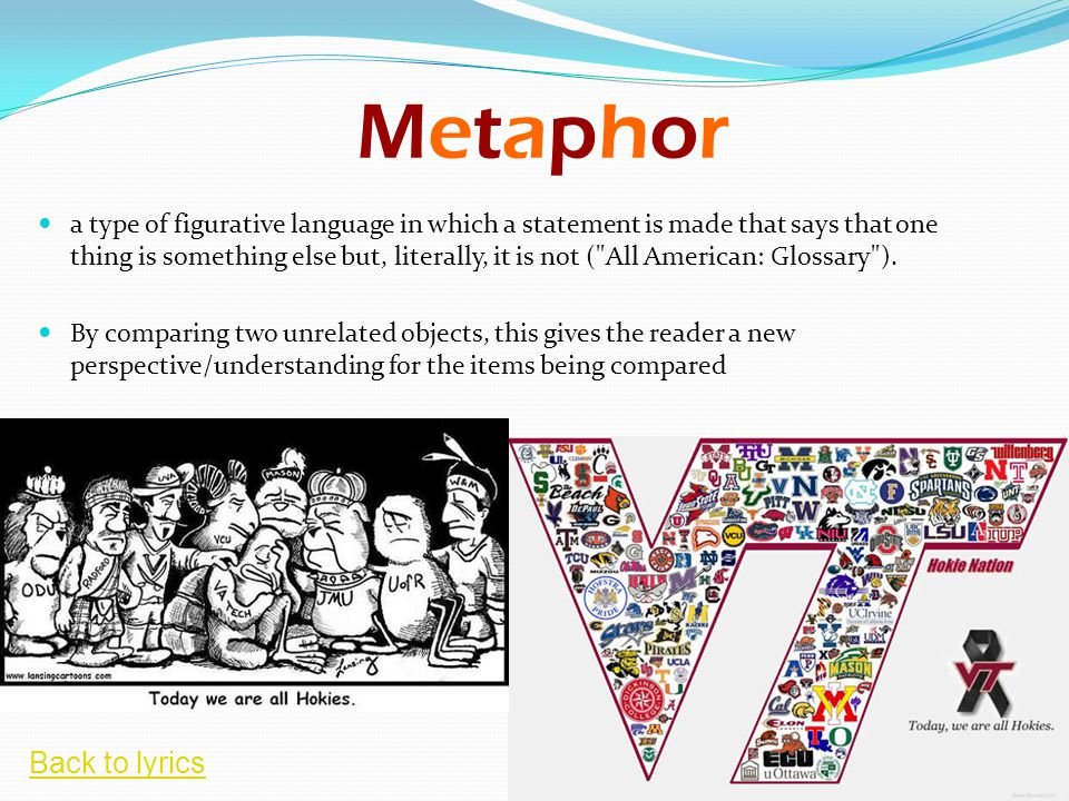 MetaphorMetaphor a type of figurative language in which a statement is made that says that one thing is something else but, literally, it is not ( All American: Glossary ).