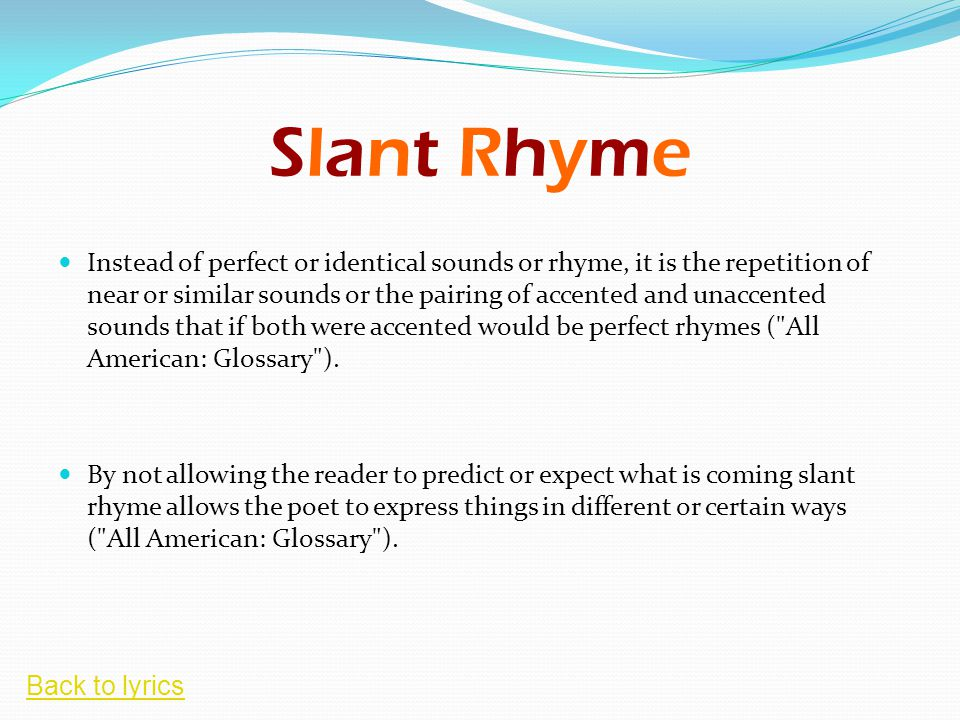 Slant Rhyme Instead of perfect or identical sounds or rhyme, it is the repetition of near or similar sounds or the pairing of accented and unaccented sounds that if both were accented would be perfect rhymes ( All American: Glossary ).