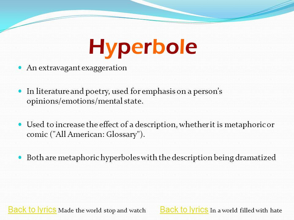 HyperboleHyperbole An extravagant exaggeration In literature and poetry, used for emphasis on a person's opinions/emotions/mental state.