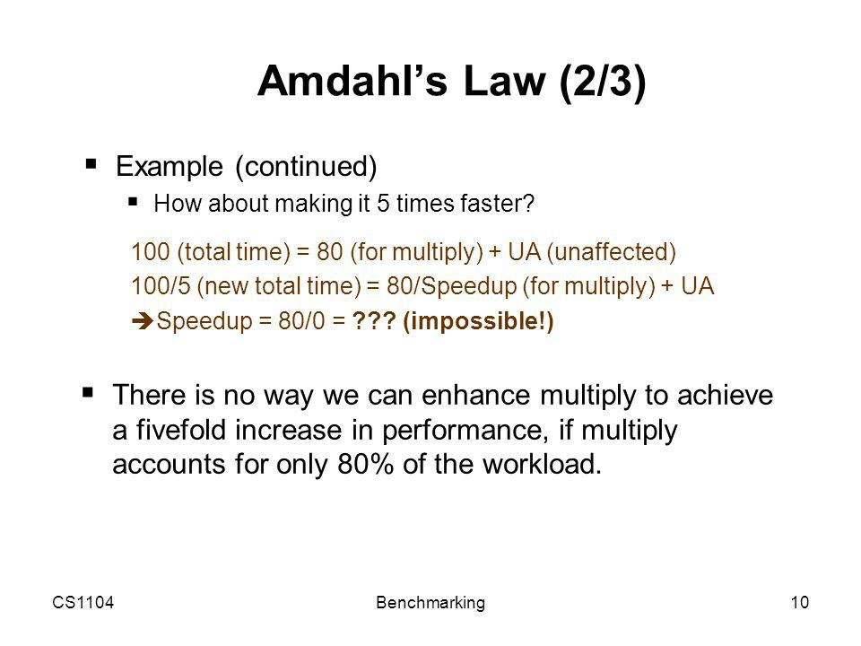 CS1104Benchmarking10 Amdahl's Law (2/3)  Example (continued)  How about making it 5 times faster.