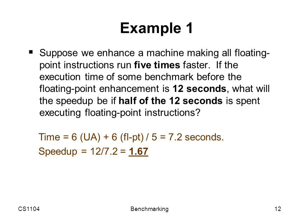 CS1104Benchmarking12 Example 1  Suppose we enhance a machine making all floating- point instructions run five times faster.