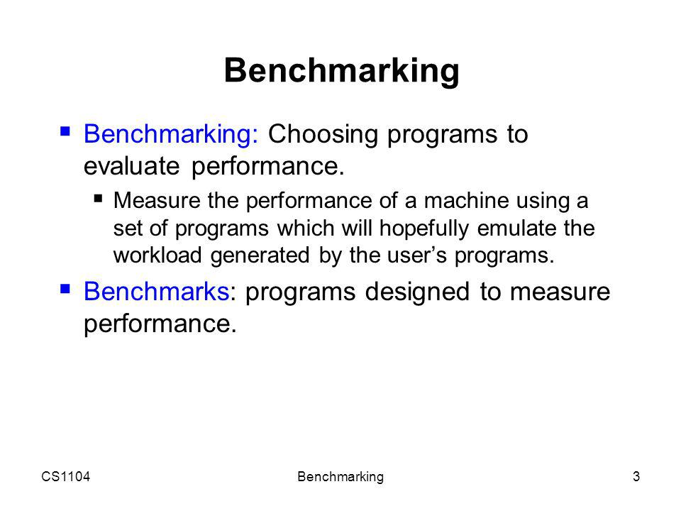 CS1104Benchmarking4 Benchmarks Actual Target Workload Full Application Benchmarks Small Kernel Benchmarks Microbenchmarks ProsCons representative very specific non-portable difficult to run or measure hard to identify cause portable widely used improvements useful in reality less representative easy to run, early in design cycle easy to fool identify peak capability and potential bottlenecks peak may be a long way from application performance