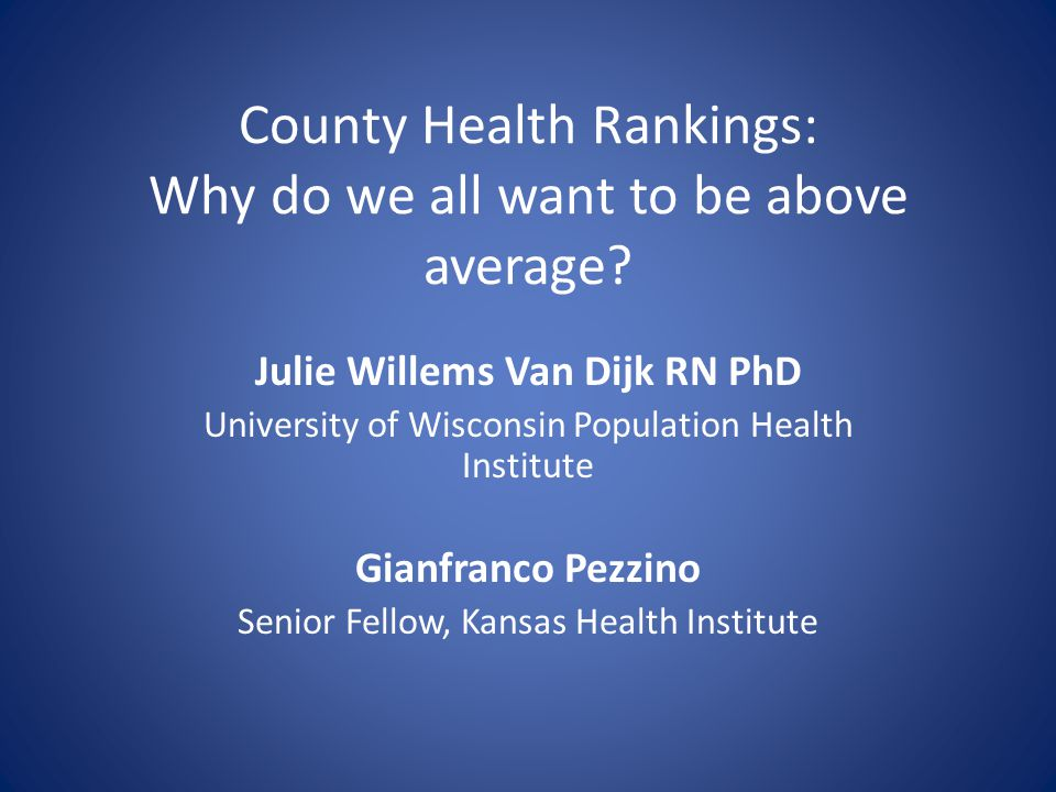 County Health Rankings: Why do we all want to be above average? Julie Willems Van Dijk RN PhD University of Wisconsin Population Health Institute Gian