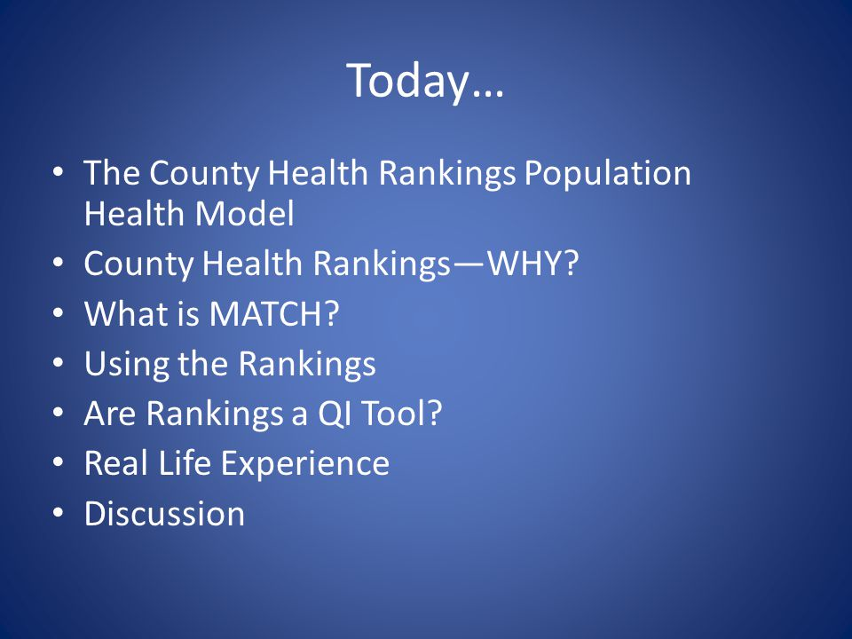 Today… The County Health Rankings Population Health Model County Health Rankings—WHY? What is MATCH? Using the Rankings Are Rankings a QI Tool? Real L