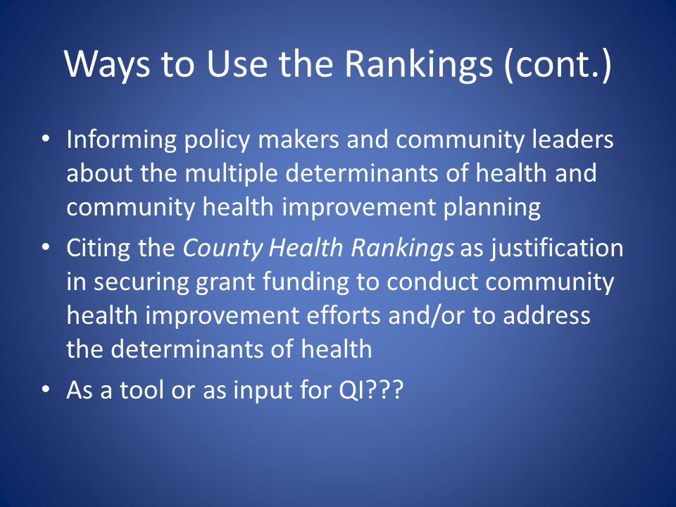 Ways to Use the Rankings (cont.) Informing policy makers and community leaders about the multiple determinants of health and community health improvem