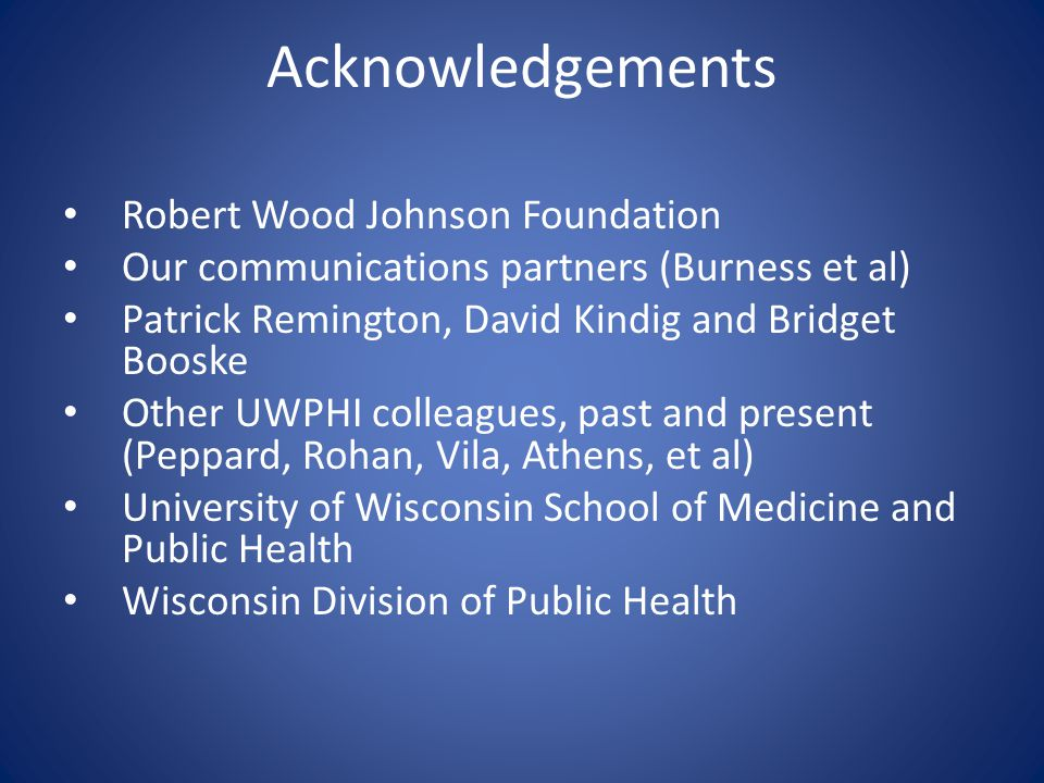 Acknowledgements Robert Wood Johnson Foundation Our communications partners (Burness et al) Patrick Remington, David Kindig and Bridget Booske Other U