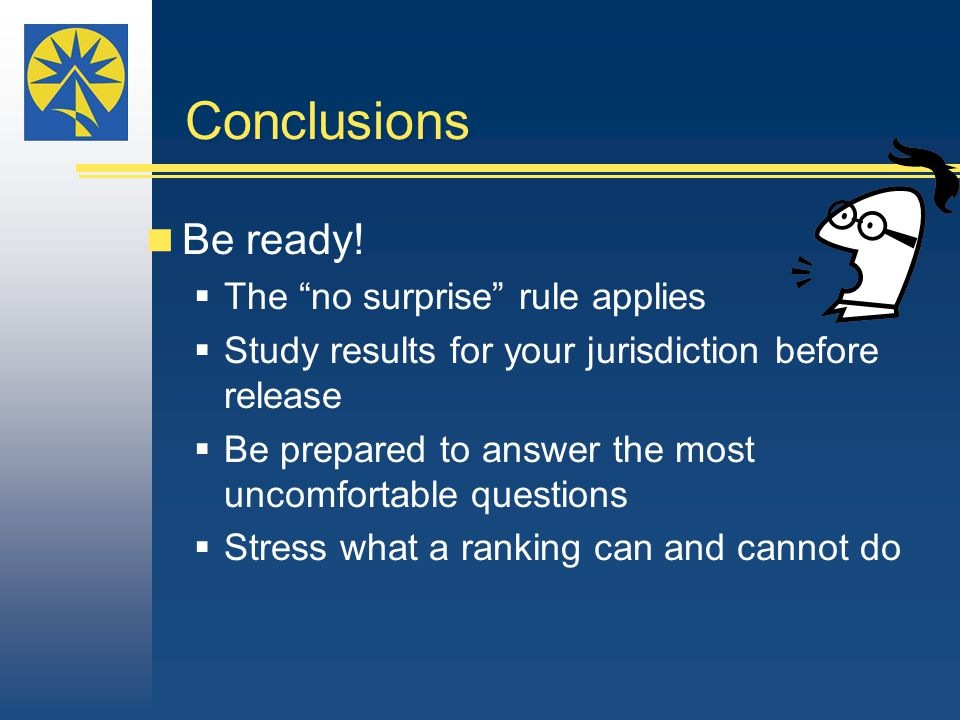 "Conclusions Be ready!  The ""no surprise"" rule applies  Study results for your jurisdiction before release  Be prepared to answer the most uncomfort"