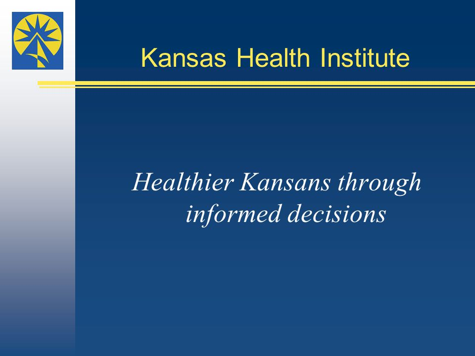 Kansas Health Institute Healthier Kansans through informed decisions