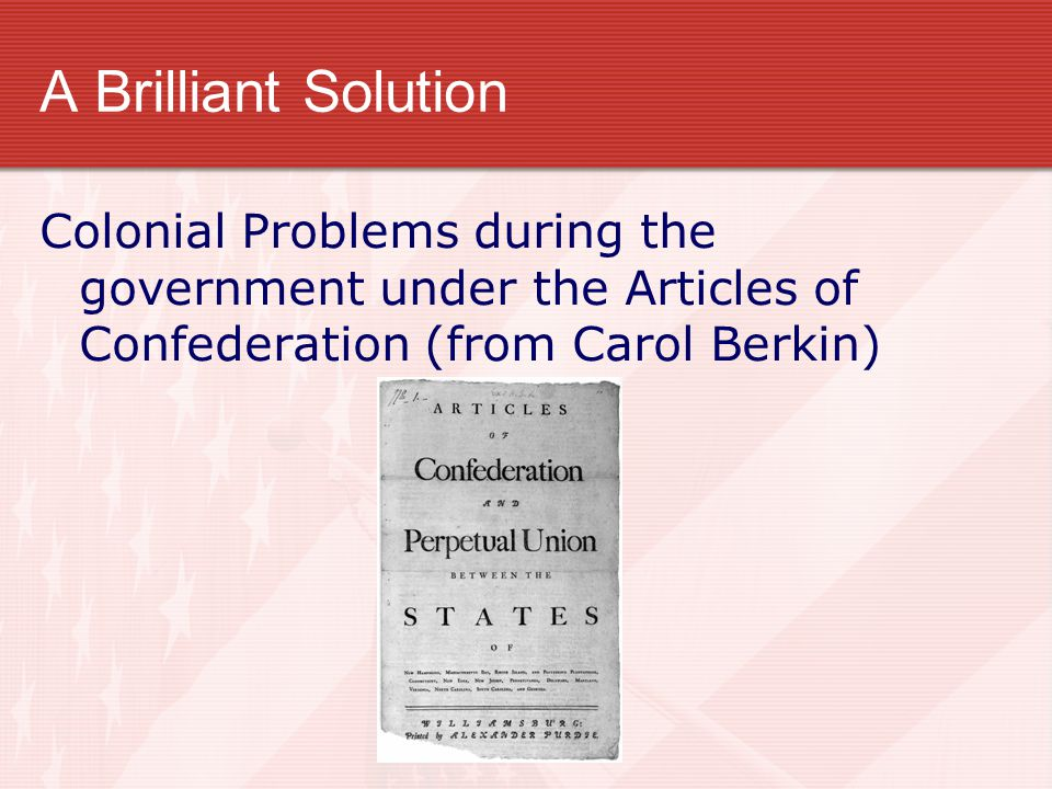 A Brilliant Solution Colonial Problems during the government under the Articles of Confederation (from Carol Berkin)