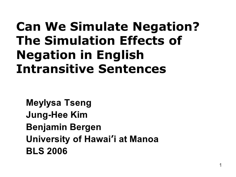 1 Can We Simulate Negation? The Simulation Effects of Negation in English Intransitive Sentences Meylysa Tseng Jung-Hee Kim Benjamin Bergen University