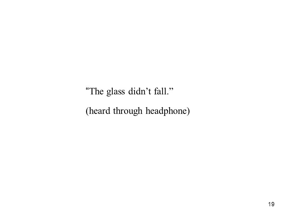 19 The glass didn't fall. (heard through headphone)