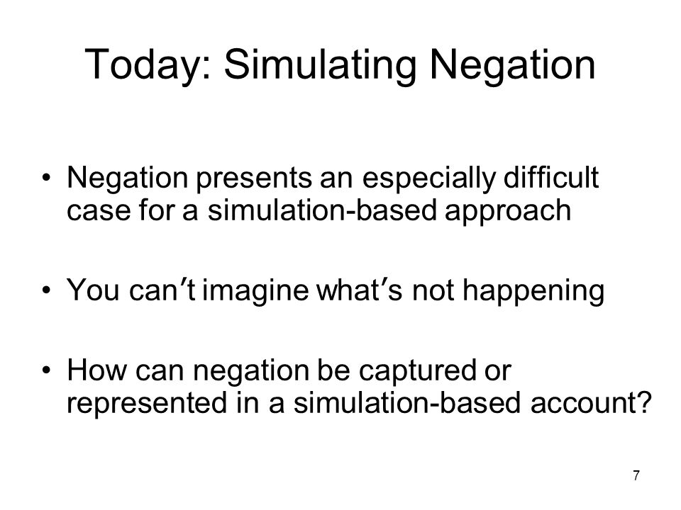 7 Today: Simulating Negation Negation presents an especially difficult case for a simulation-based approach You can ' t imagine what ' s not happening