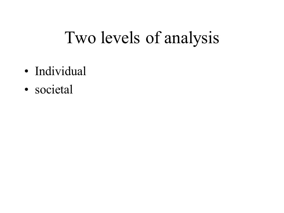 Two levels of analysis Individual societal