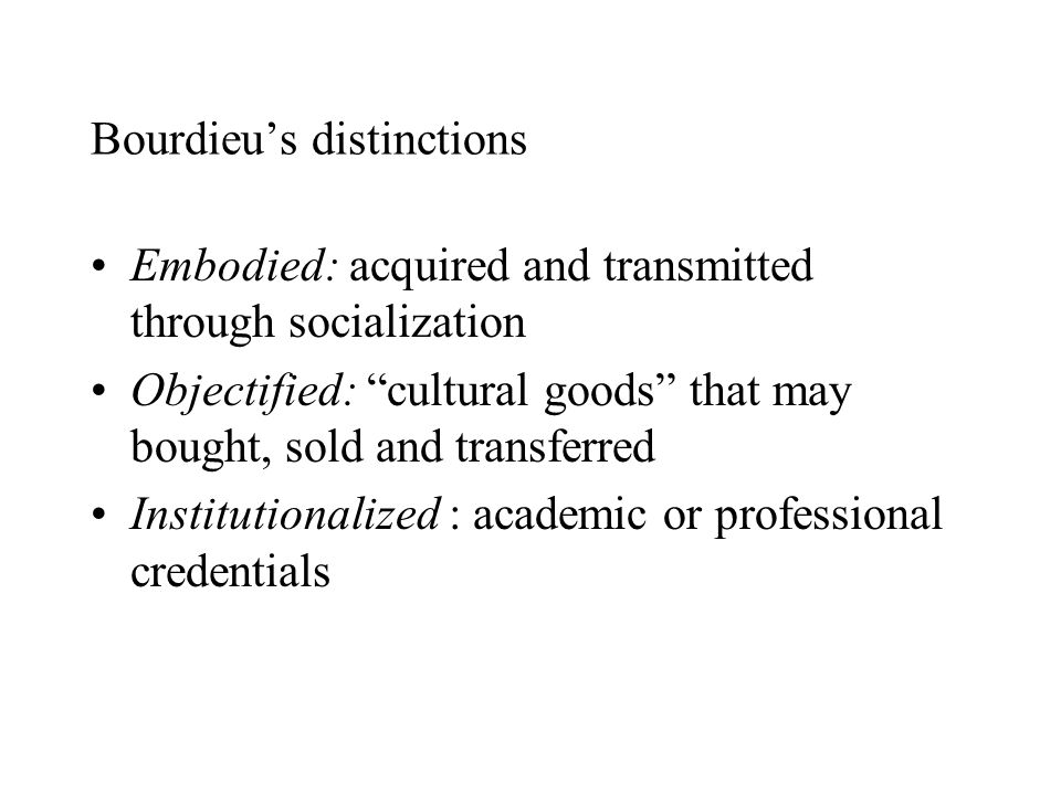 Bourdieu's distinctions Embodied: acquired and transmitted through socialization Objectified: cultural goods that may bought, sold and transferred Institutionalized : academic or professional credentials