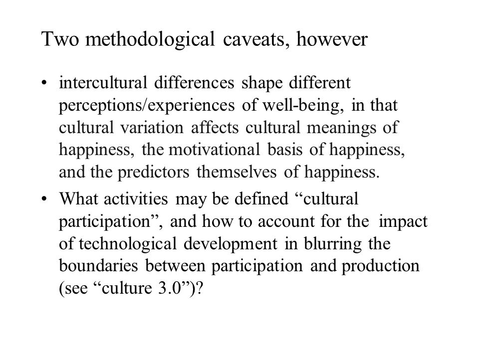 Two methodological caveats, however intercultural differences shape different perceptions/experiences of well-being, in that cultural variation affects cultural meanings of happiness, the motivational basis of happiness, and the predictors themselves of happiness.