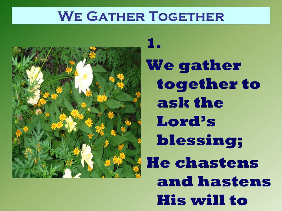 We Gather Together 1. We gather together to ask the Lord's blessing; He chastens and hastens His will to make known;