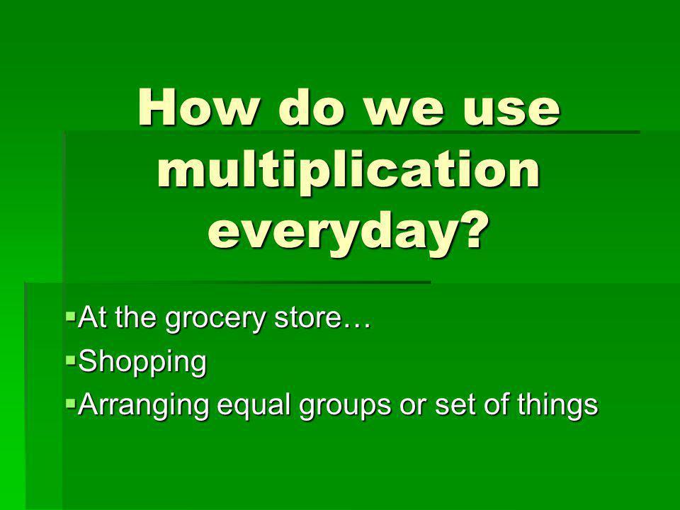 How do we use multiplication everyday.