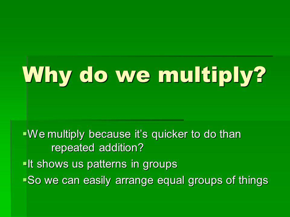 Why do we multiply. We multiply because it's quicker to do than repeated addition.