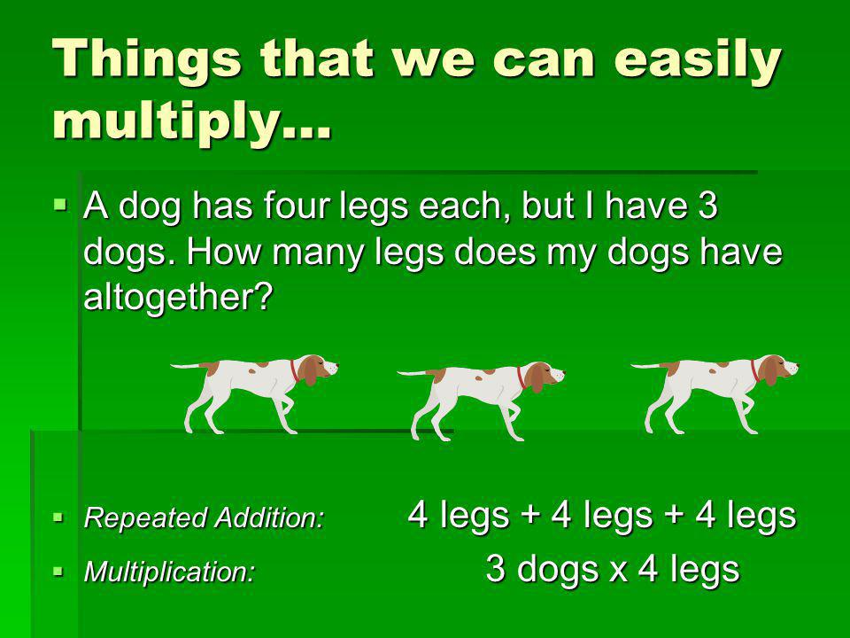 Things that we can easily multiply…  A dog has four legs each, but I have 3 dogs. How many legs does my dogs have altogether?  Repeated Addition: 4