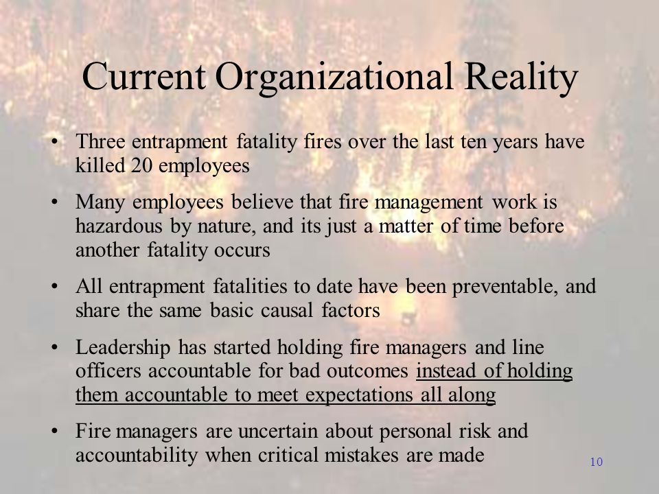 10 Current Organizational Reality Three entrapment fatality fires over the last ten years have killed 20 employees Many employees believe that fire management work is hazardous by nature, and its just a matter of time before another fatality occurs All entrapment fatalities to date have been preventable, and share the same basic causal factors Leadership has started holding fire managers and line officers accountable for bad outcomes instead of holding them accountable to meet expectations all along Fire managers are uncertain about personal risk and accountability when critical mistakes are made