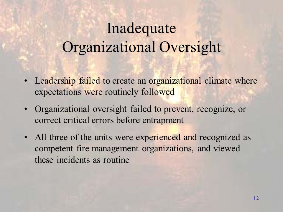 12 Inadequate Organizational Oversight Leadership failed to create an organizational climate where expectations were routinely followed Organizational oversight failed to prevent, recognize, or correct critical errors before entrapment All three of the units were experienced and recognized as competent fire management organizations, and viewed these incidents as routine
