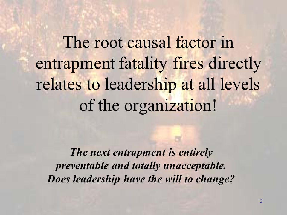 2 The root causal factor in entrapment fatality fires directly relates to leadership at all levels of the organization.
