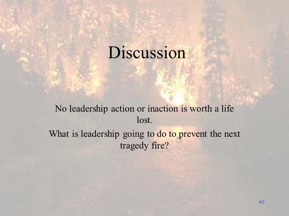 40 Discussion No leadership action or inaction is worth a life lost.