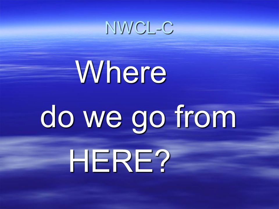 NWCL-C Where do we go from HERE?
