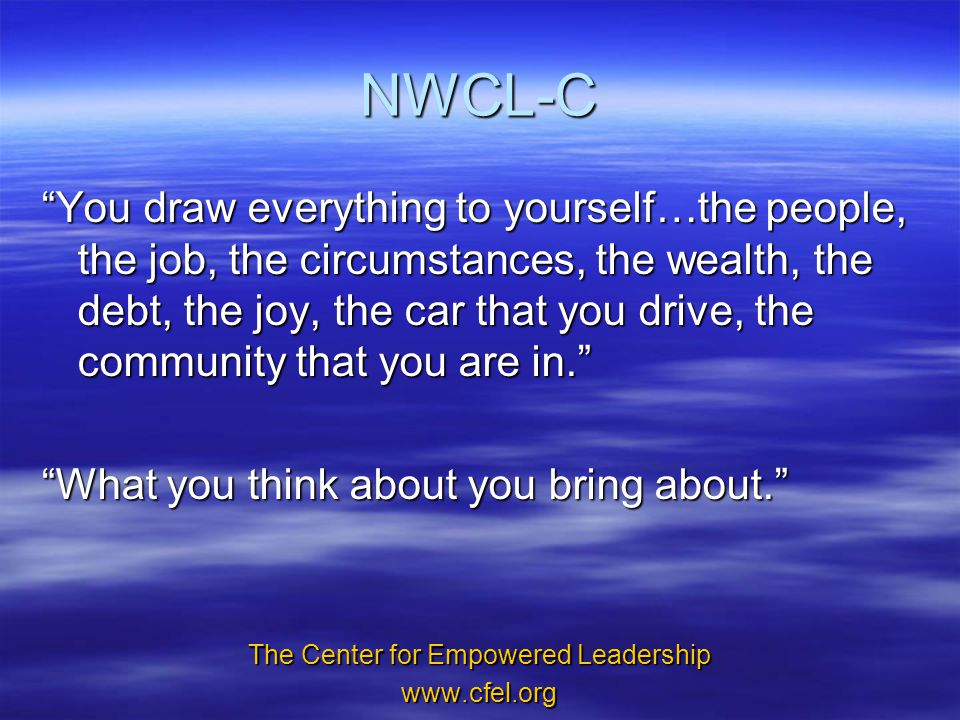 NWCL-C You draw everything to yourself…the people, the job, the circumstances, the wealth, the debt, the joy, the car that you drive, the community that you are in. What you think about you bring about. The Center for Empowered Leadership www.cfel.org