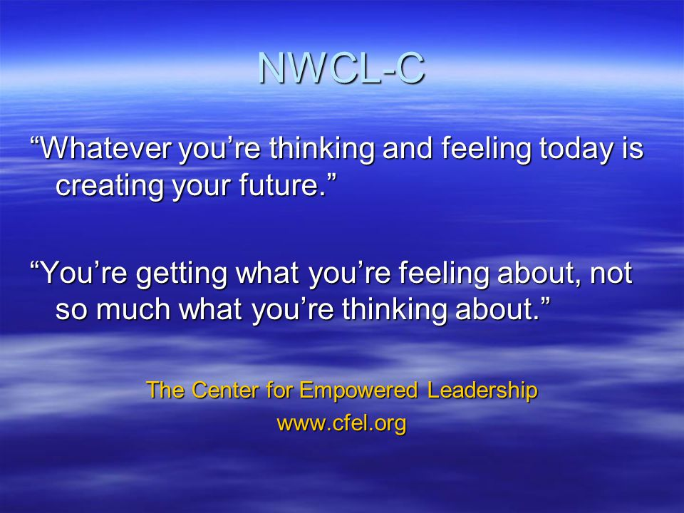 NWCL-C Whatever you're thinking and feeling today is creating your future. You're getting what you're feeling about, not so much what you're thinking about. The Center for Empowered Leadership www.cfel.org